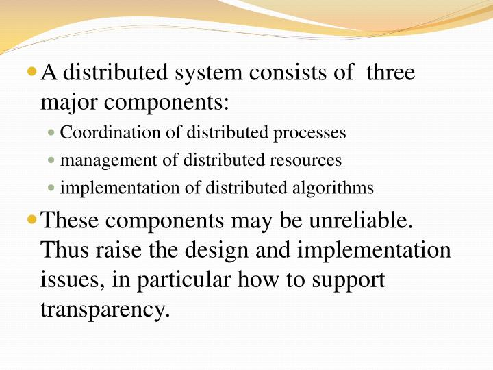 A distributed system consists of  three major components: