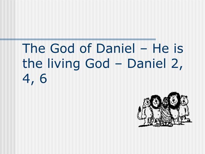 The God of Daniel – He is the living God – Daniel 2, 4, 6