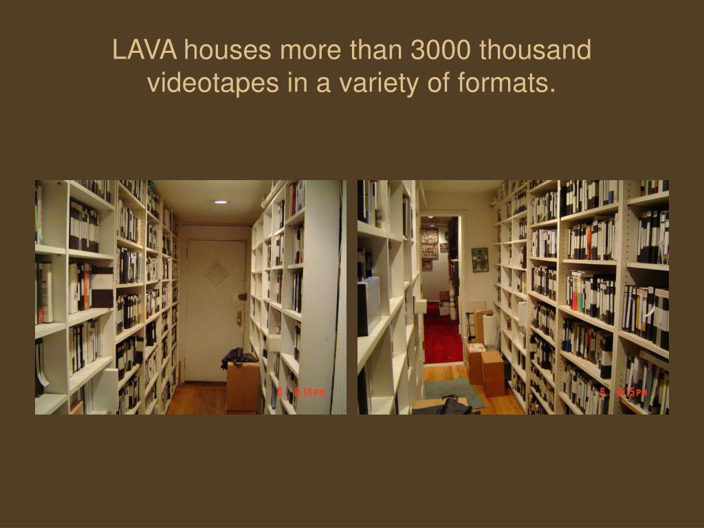 LAVA houses more than 3000 thousand videotapes in a variety of formats.
