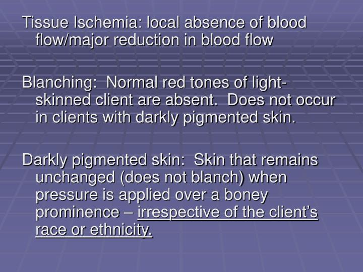 Tissue Ischemia: local absence of blood flow/major reduction in blood flow