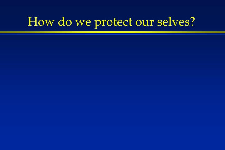 How do we protect our selves?