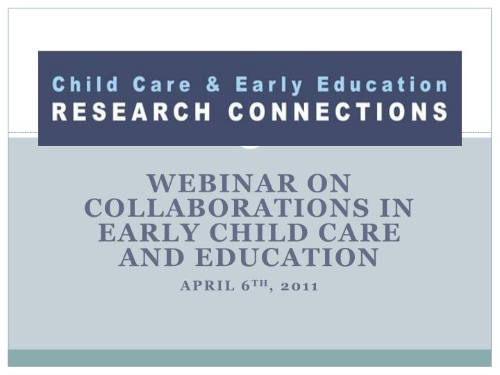 webinar on collaborations in early child care and education april 6 th 2011 n.