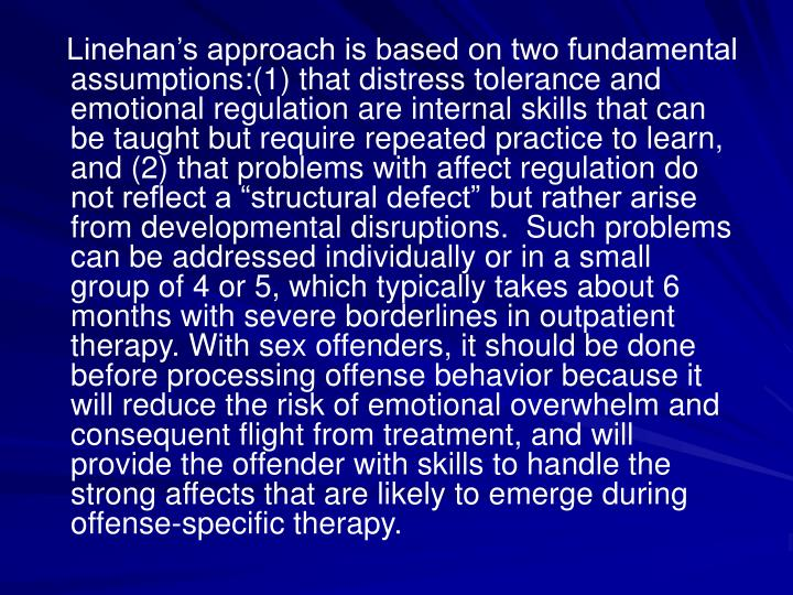 "Linehan's approach is based on two fundamental assumptions:(1) that distress tolerance and emotional regulation are internal skills that can be taught but require repeated practice to learn, and (2) that problems with affect regulation do not reflect a ""structural defect"" but rather arise from developmental disruptions.  Such problems can be addressed individually or in a small group of 4 or 5, which typically takes about 6 months with severe borderlines in outpatient therapy. With sex offenders, it should be done before processing offense behavior because it will reduce the risk of emotional overwhelm and consequent flight from treatment, and will provide the offender with skills to handle the strong affects that are likely to emerge during offense-specific therapy."