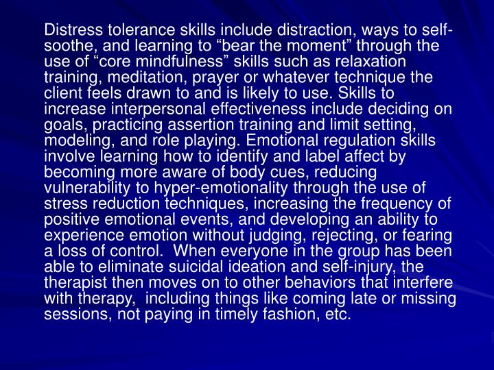 "Distress tolerance skills include distraction, ways to self-soothe, and learning to ""bear the moment"" through the use of ""core mindfulness"" skills such as relaxation training, meditation, prayer or whatever technique the client feels drawn to and is likely to use. Skills to increase interpersonal effectiveness include deciding on goals, practicing assertion training and limit setting, modeling, and role playing. Emotional regulation skills involve learning how to identify and label affect by becoming more aware of body cues, reducing vulnerability to hyper-emotionality through the use of stress reduction techniques, increasing the frequency of positive emotional events, and developing an ability to experience emotion without judging, rejecting, or fearing a loss of control.  When everyone in the group has been able to eliminate suicidal ideation and self-injury, the therapist then moves on to other behaviors that interfere with therapy,  including things like coming late or missing sessions, not paying in timely fashion, etc."