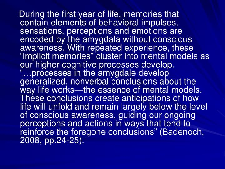 "During the first year of life, memories that contain elements of behavioral impulses, sensations, perceptions and emotions are encoded by the amygdala without conscious awareness. With repeated experience, these ""implicit memories"" cluster into mental models as our higher cognitive processes develop.  ""…processes in the amygdale develop generalized, nonverbal conclusions about the way life works—the essence of mental models. These conclusions create anticipations of how life will unfold and remain largely below the level of conscious awareness, guiding our ongoing perceptions and actions in ways that tend to reinforce the foregone conclusions"" (Badenoch, 2008, pp.24-25)."