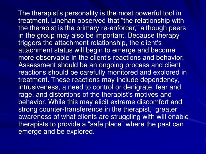 "The therapist's personality is the most powerful tool in treatment. Linehan observed that ""the relationship with the therapist is the primary re-enforcer,"" although peers in the group may also be important. Because therapy triggers the attachment relationship, the client's attachment status will begin to emerge and become more observable in the client's reactions and behavior. Assessment should be an ongoing process and client reactions should be carefully monitored and explored in treatment. These reactions may include dependency, intrusiveness, a need to control or denigrate, fear and rage, and distortions of the therapist's motives and behavior. While this may elicit extreme discomfort and strong counter-transference in the therapist,  greater awareness of what clients are struggling with will enable therapists to provide a ""safe place"" where the past can emerge and be explored."