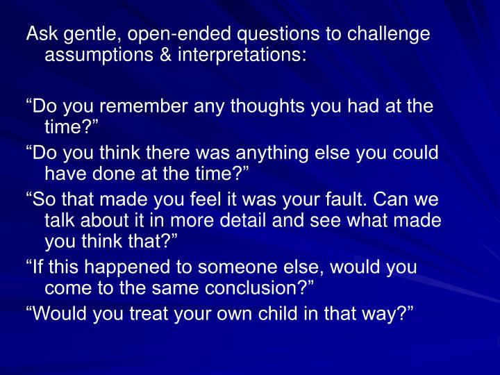 Ask gentle, open-ended questions to challenge assumptions & interpretations: