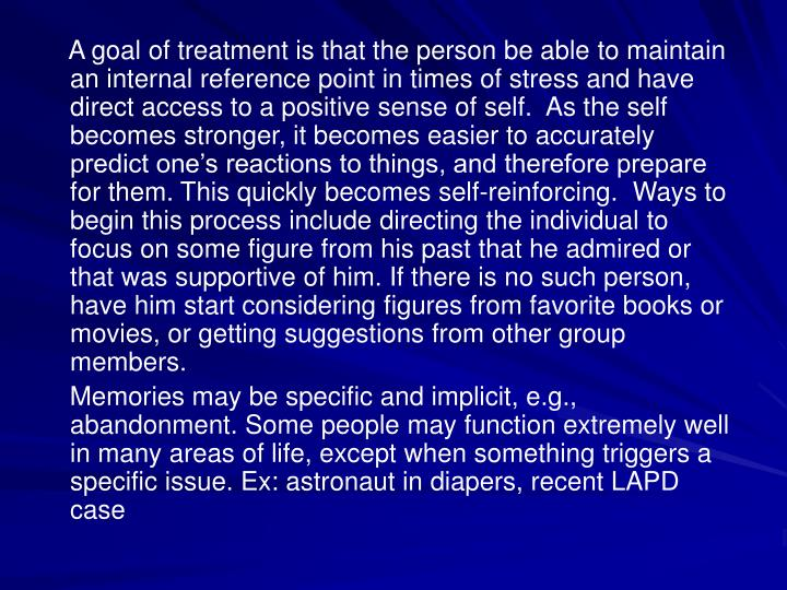 A goal of treatment is that the person be able to maintain an internal reference point in times of stress and have direct access to a positive sense of self.  As the self becomes stronger, it becomes easier to accurately predict one's reactions to things, and therefore prepare for them. This quickly becomes self-reinforcing.  Ways to begin this process include directing the individual to focus on some figure from his past that he admired or that was supportive of him. If there is no such person, have him start considering figures from favorite books or movies, or getting suggestions from other group members.
