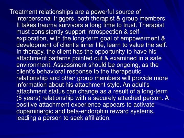 Treatment relationships are a powerful source of interpersonal triggers, both therapist & group members. It takes trauma survivors a long time to trust. Therapist must consistently support introspection & self-exploration, with the long-term goal of empowerment & development of client's inner life, learn to value the self. In therapy, the client has the opportunity to have his attachment patterns pointed out & examined in a safe environment. Assessment should be ongoing, as the client's behavioral response to the therapeutic relationship and other group members will provide more information about his attachment style. An adult's attachment status can change as a result of a long-term (5 years) relationship with a securely attached person. A positive attachment experience appears to activate dopaminergic and beta-endorphin reward systems, leading a person to seek affiliation.