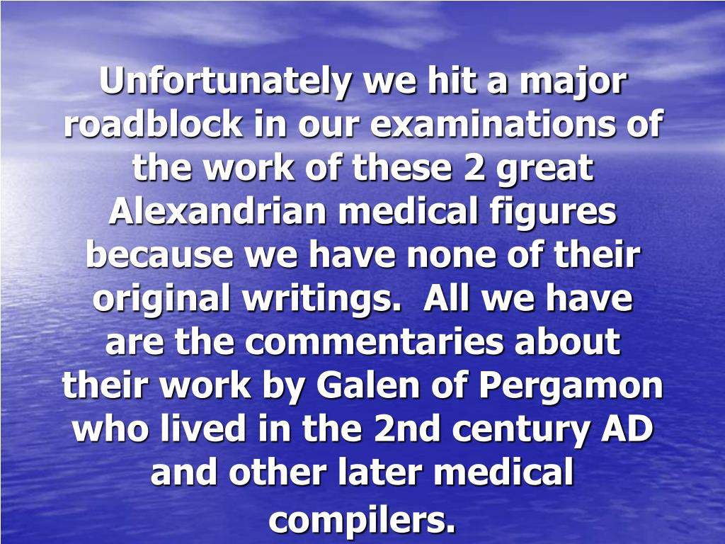 Unfortunately we hit a major roadblock in our examinations of the work of these 2 great Alexandrian medical figures because we have none of their original writings.  All we have are the commentaries about their work by Galen of Pergamon who lived in the 2nd century AD and other later medical compilers.