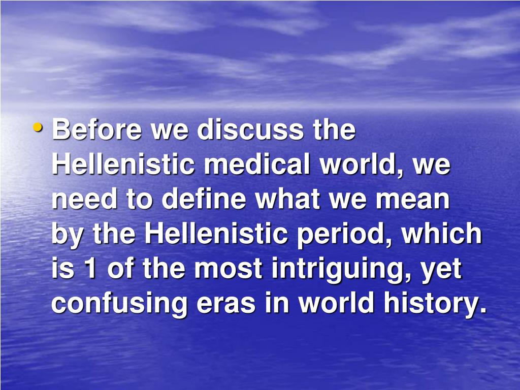Before we discuss the Hellenistic medical world, we need to define what we mean by the Hellenistic period, which is 1 of the most intriguing, yet confusing eras in world history.