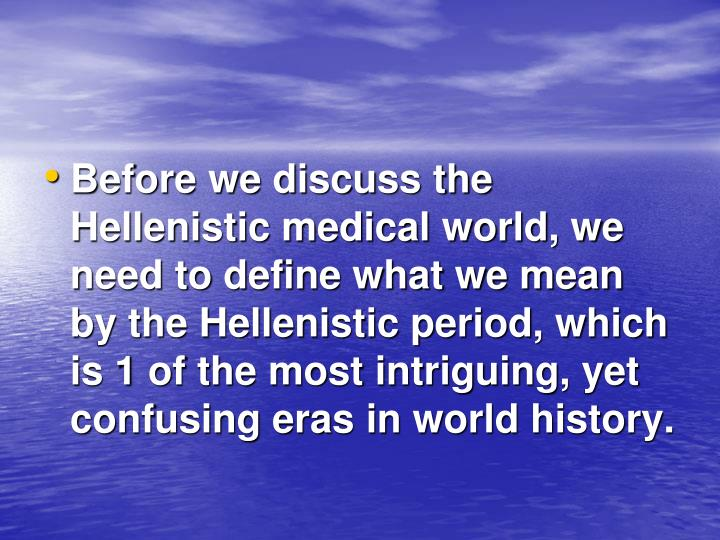Before we discuss the Hellenistic medical world, we need to define what we mean by the Hellenistic p...