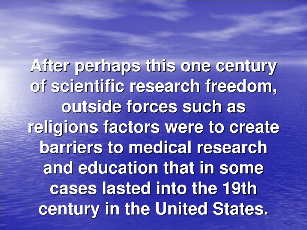After perhaps this one century of scientific research freedom, outside forces such as religions factors were to create barriers to medical research and education that in some cases lasted into the 19th century in the United States.
