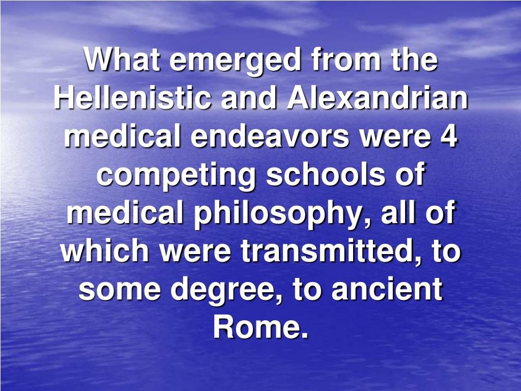 What emerged from the Hellenistic and Alexandrian medical endeavors were 4 competing schools of medical philosophy, all of which were transmitted, to some degree, to ancient Rome.