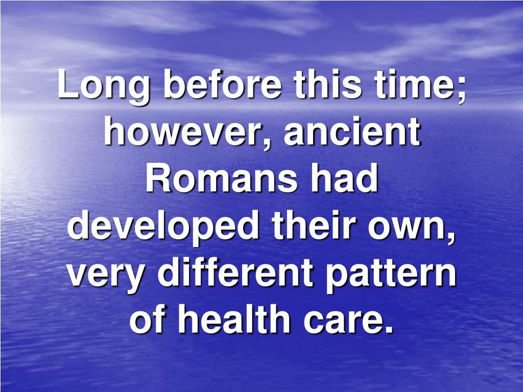 Long before this time; however, ancient Romans had developed their own, very different pattern of health care.