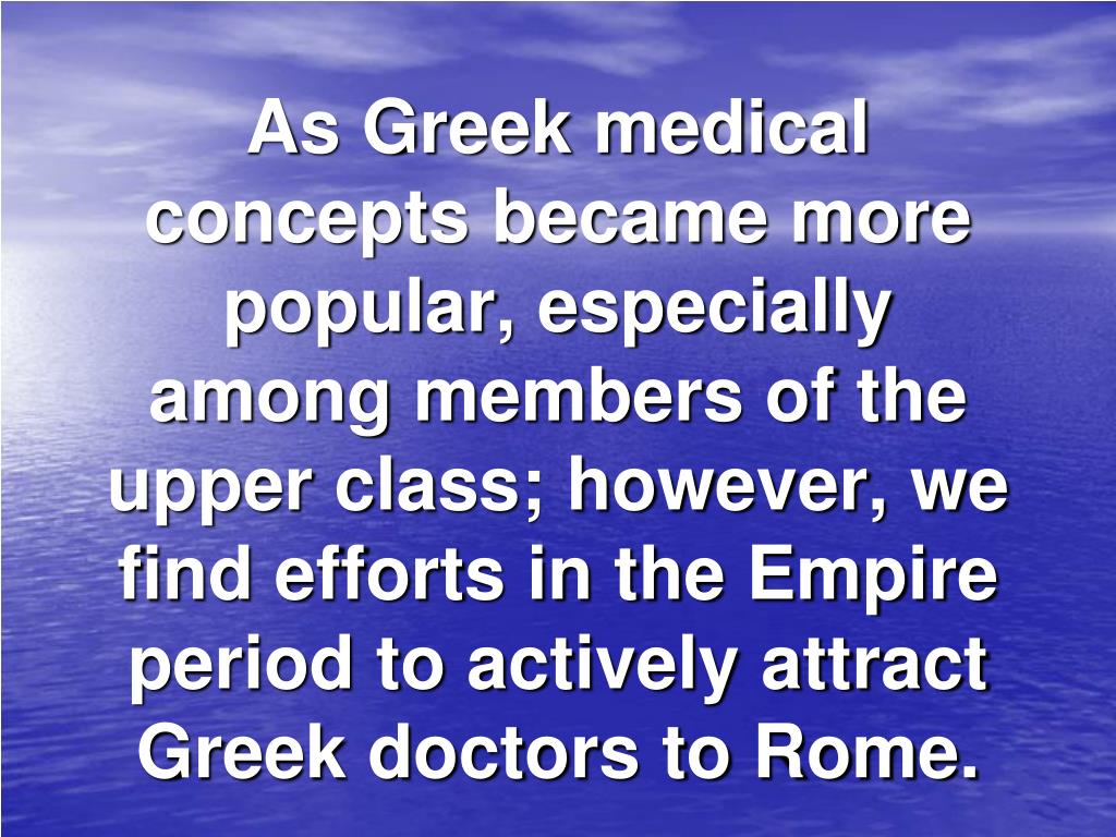 As Greek medical concepts became more popular, especially among members of the upper class; however, we find efforts in the Empire period to actively attract Greek doctors to Rome.