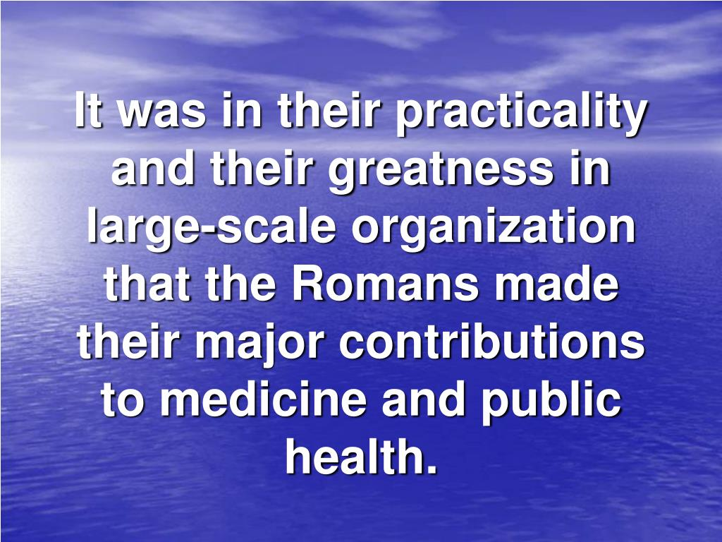 It was in their practicality and their greatness in large‑scale organization that the Romans made their major contributions to medicine and public health.