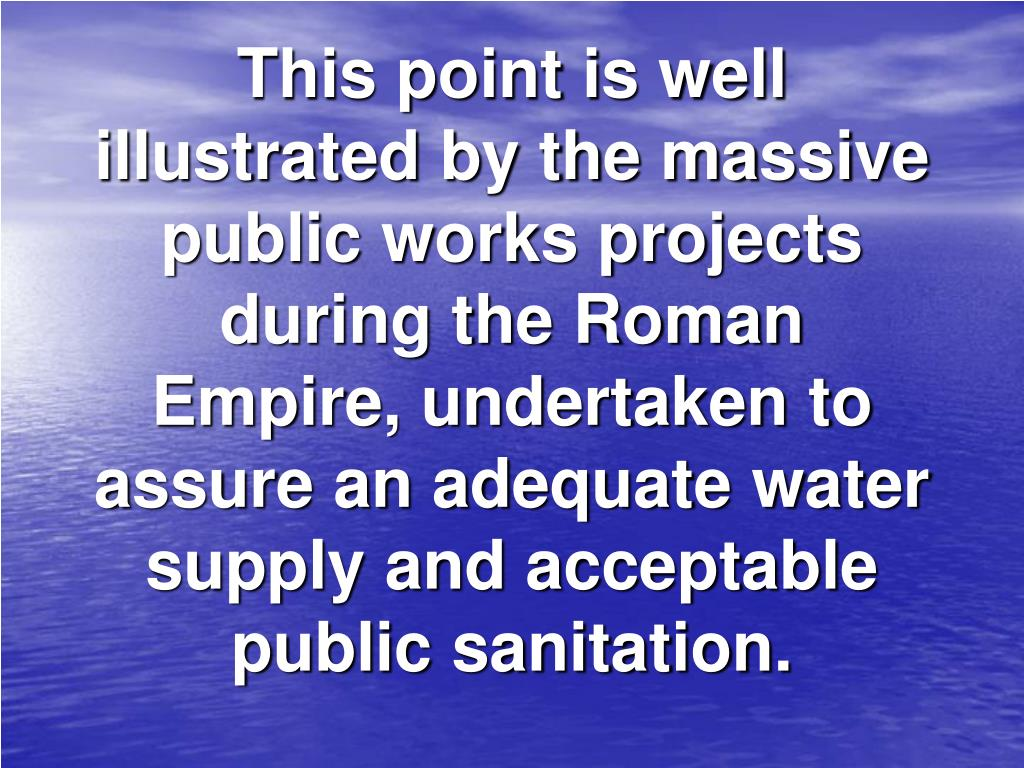 This point is well illustrated by the massive public works projects during the Roman Empire, undertaken to assure an adequate water supply and acceptable public sanitation.