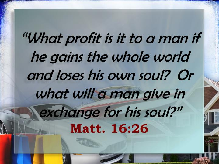 """""""What profit is it to a man if he gains the whole world and loses his own soul?  Or what will a man give in exchange for his soul?"""""""