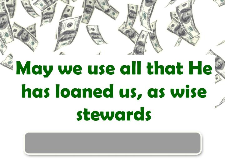 May we use all that He has loaned us, as wise stewards