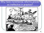 why have incremental reforms proven so ineffective in practice