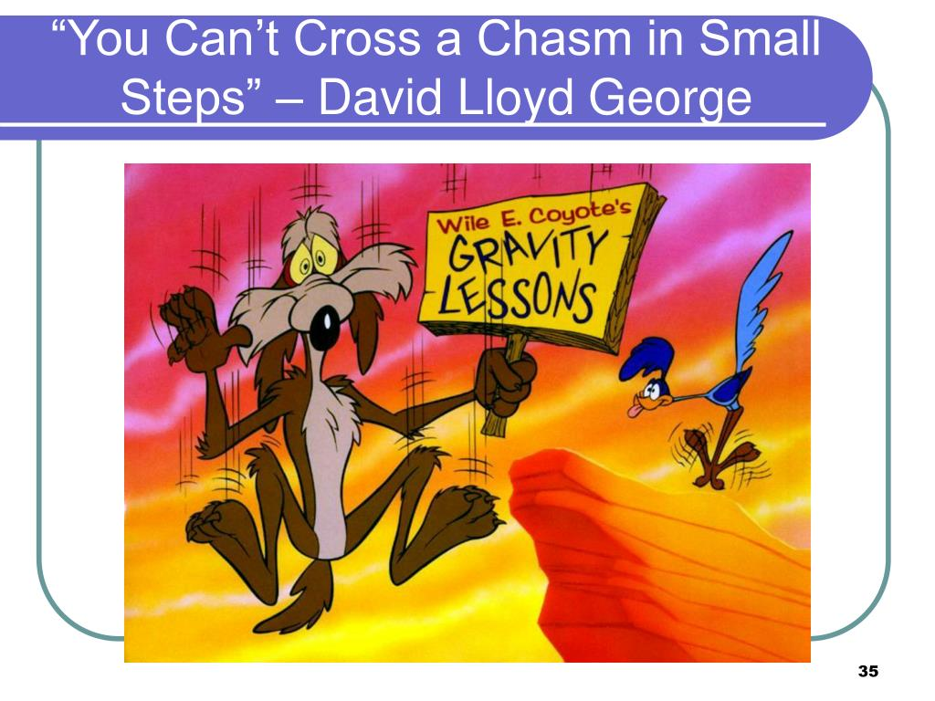 """You Can't Cross a Chasm in Small Steps"" – David Lloyd George"