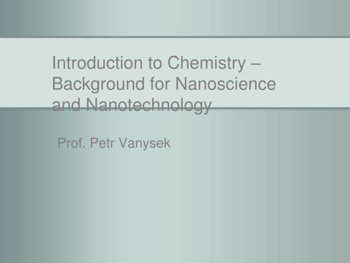 introduction to chemistry background for nanoscience and nanotechnology n.