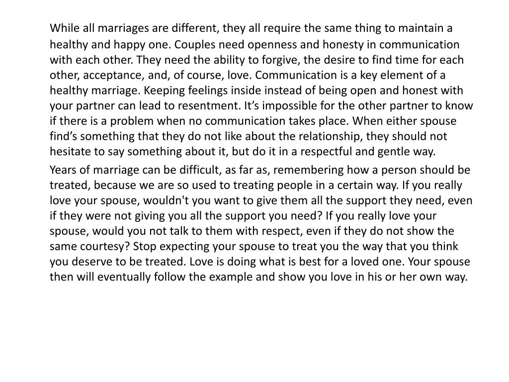 While all marriages are different, they all require the same thing to maintain a healthy and happy one. Couples need openness and honesty in communication with each other. They need the ability to forgive, the desire to find time for each other, acceptance, and, of course, love. Communication is a key element of a healthy marriage. Keeping feelings inside instead of being open and honest with your partner can lead to resentment. It's impossible for the other partner to know if there is a problem when no communication takes place. When either spouse find's something that they do not like about the relationship, they should not hesitate to say something about it, but do it in a respectful and gentle way.