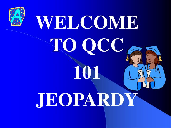 Welcome to qcc 101 jeopardy