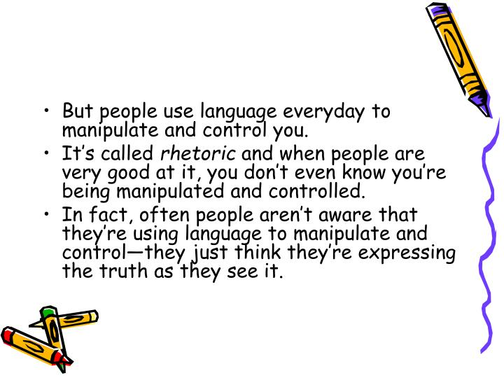 But people use language everyday to manipulate and control you.