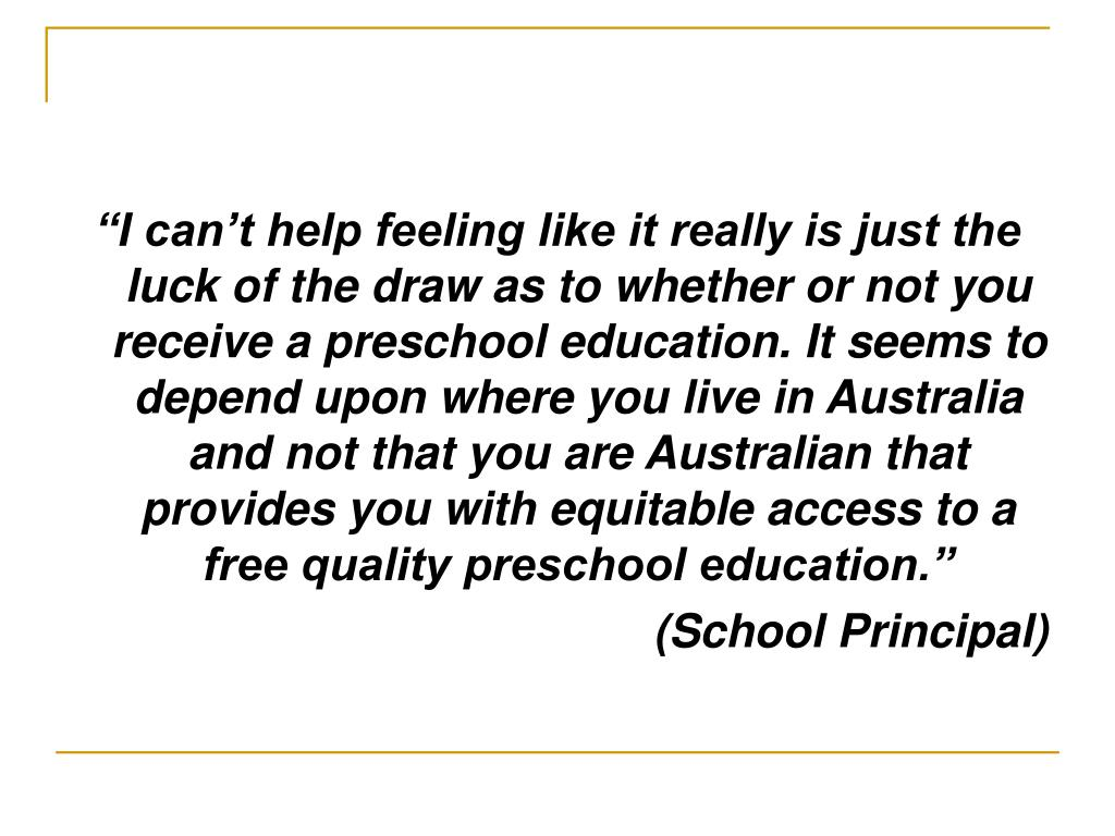 """""""I can't help feeling like it really is just the luck of the draw as to whether or not you receive a preschool education. It seems to depend upon where you live in Australia and not that you are Australian that provides you with equitable access to a free quality preschool education."""""""