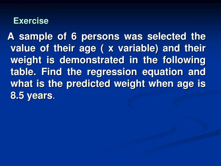 A sample of 6 persons was selected the value of their age ( x variable) and their weight is demonstrated in the following table. Find the regression equation and what is the predicted weight when age is 8.5 years