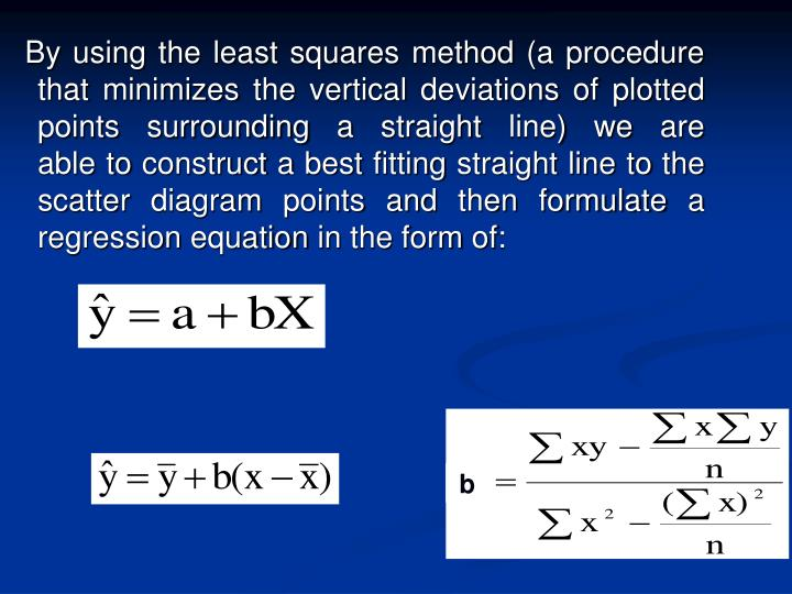 By using the least squares method (a procedure that minimizes the vertical deviations of plotted points surrounding a straight line) we are