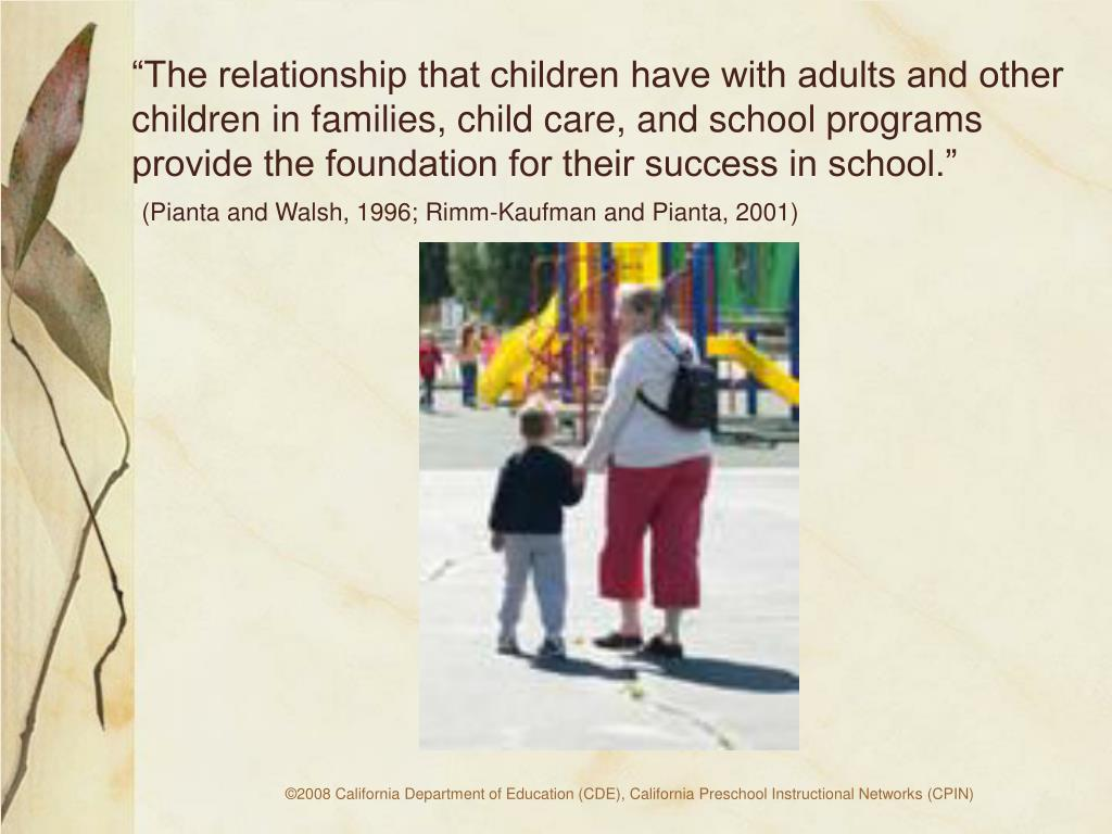 """""""The relationship that children have with adults and other children in families, child care, and school programs provide the foundation for their success in school."""""""