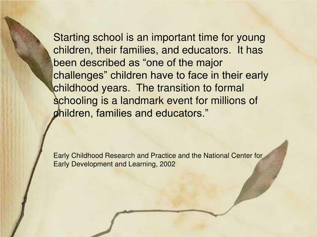 """Starting school is an important time for young children, their families, and educators.  It has been described as """"one of the major challenges"""" children have to face in their early childhood years.  The transition to formal schooling is a landmark event for millions of children, families and educators."""""""