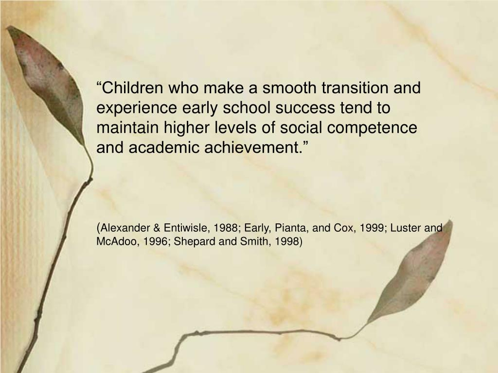 """""""Children who make a smooth transition and experience early school success tend to maintain higher levels of social competence and academic achievement."""""""