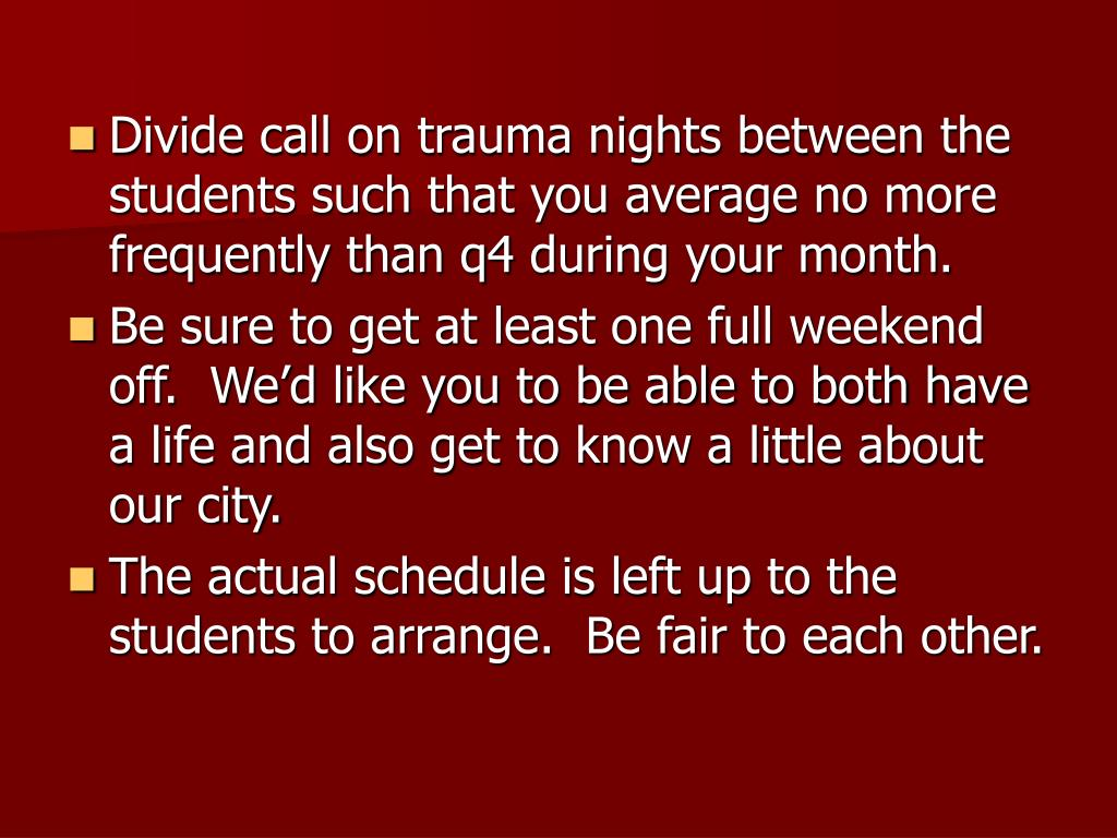 Divide call on trauma nights between the students such that you average no more frequently than q4 during your month.