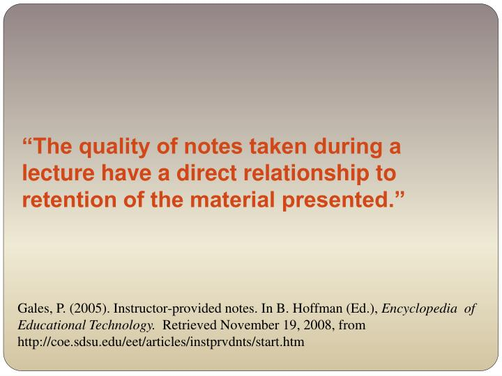 """The quality of notes taken during a lecture have a direct relationship to retention of the material presented."""