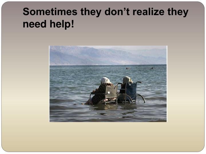 Sometimes they don't realize they need help!