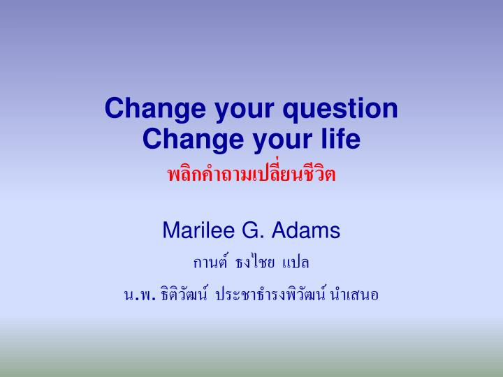 change your question change your life n.