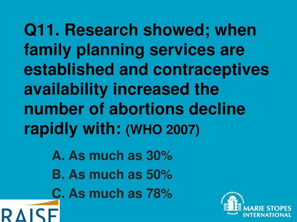 Q11. Research showed; when family planning services are established and contraceptives availability increased the number of abortions decline rapidly with: