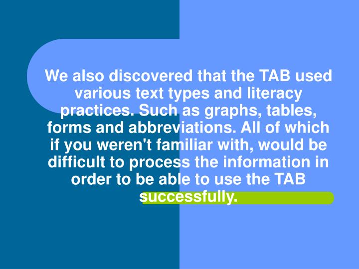 We also discovered that the TAB used various text types and literacy practices. Such as graphs, tables, forms and abbreviations. All of which if you weren't familiar with, would be difficult to process the information in order to be able to use the TAB successfully.