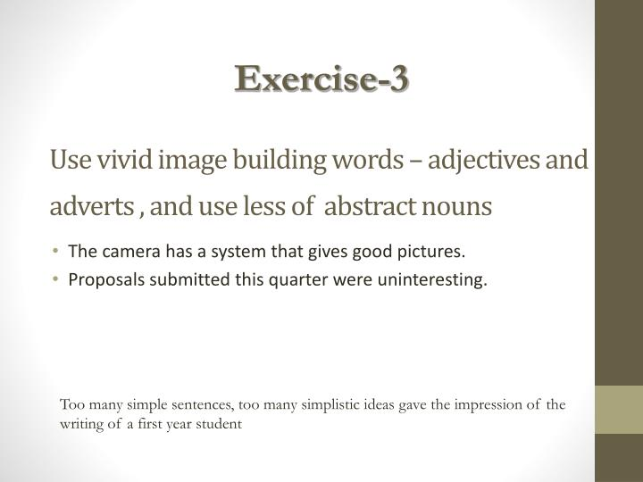 Use vivid image building words – adjectives and adverts , and use less of  abstract nouns