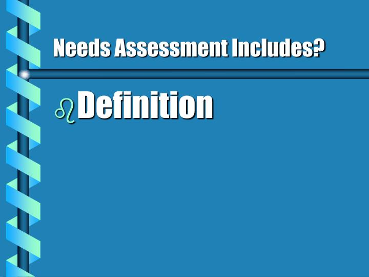 Needs assessment includes