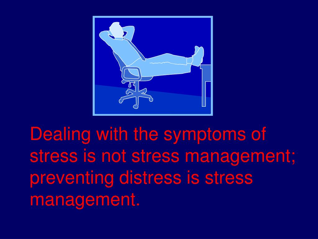 Dealing with the symptoms of stress is not stress management; preventing distress is stress management.