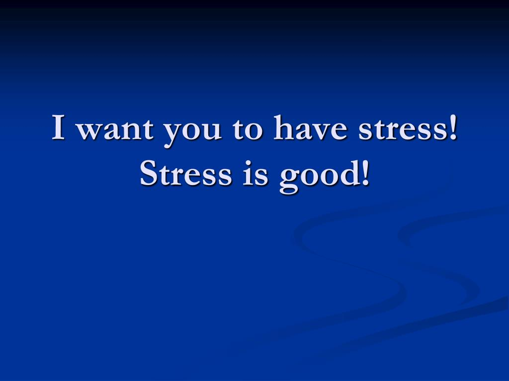 I want you to have stress!