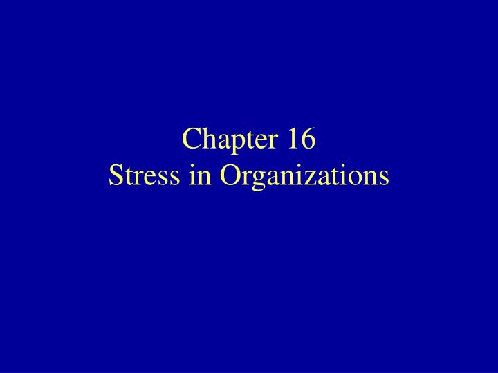 Chapter 16 stress in organizations