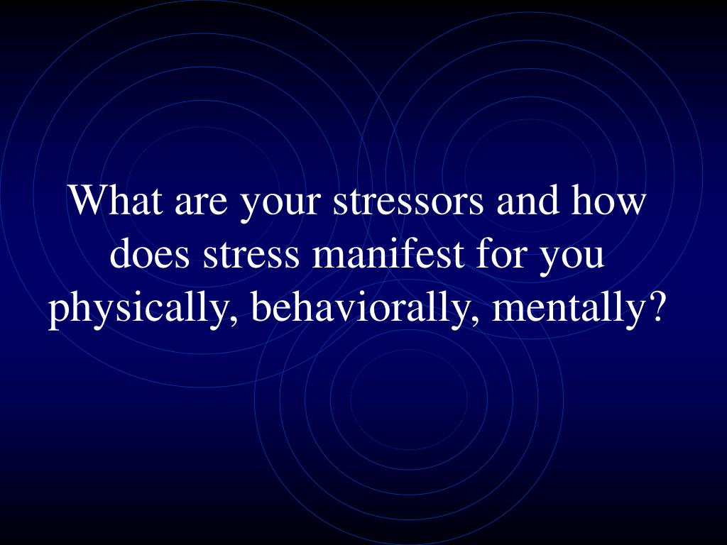 What are your stressors and how does stress manifest for you physically, behaviorally, mentally?