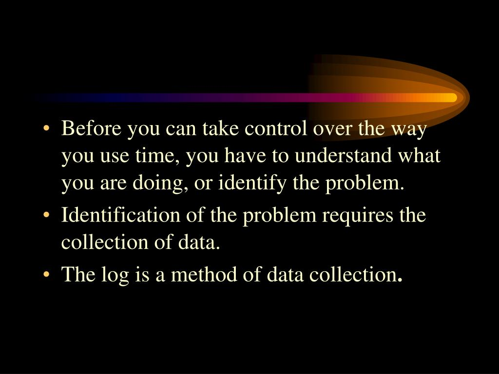 Before you can take control over the way you use time, you have to understand what you are doing, or identify the problem.