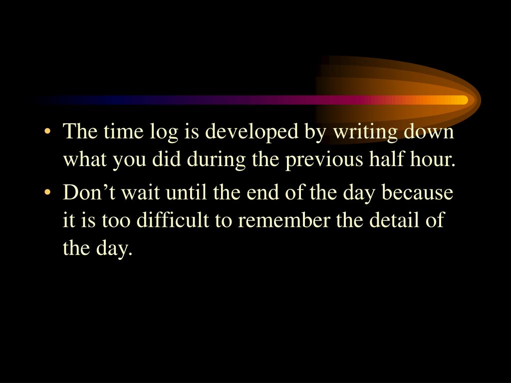 The time log is developed by writing down what you did during the previous half hour.